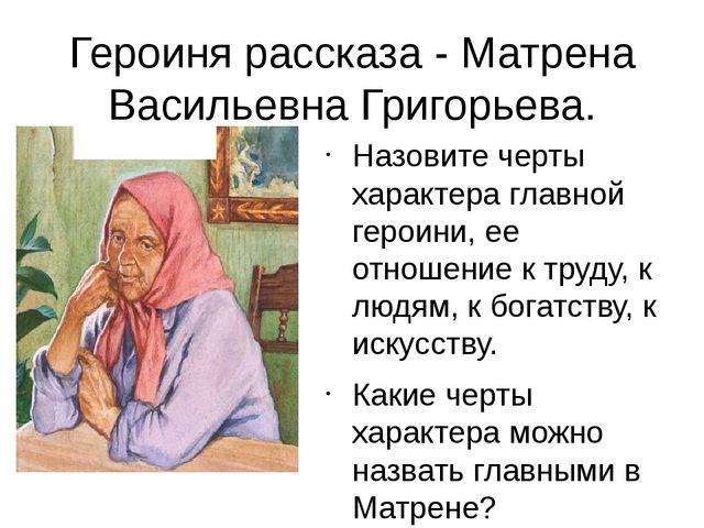 Героиня рассказа - Матрена Васильевна Григорьева. Назовите черты характера гл...