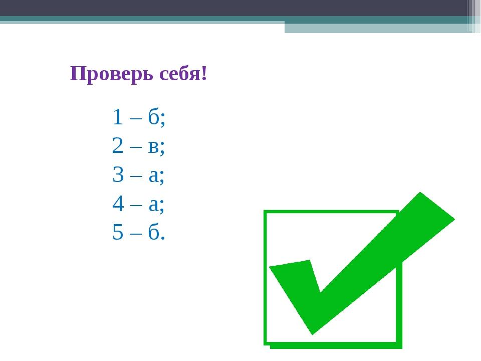 Проверь себя! 1 – б; 2 – в; 3 – а; 4 – а; 5 – б.