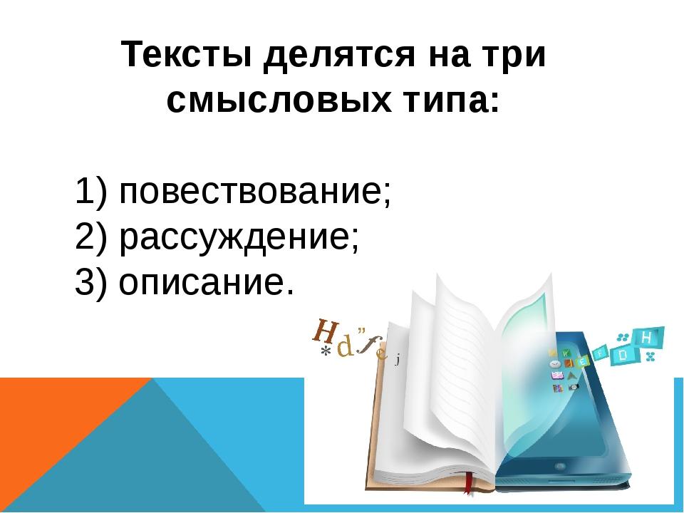 Тексты делятся на три смысловых типа: 1) повествование; 2) рассуждение; 3) оп...