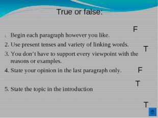 True or false: Begin each paragraph however you like. 2. Use present tenses a