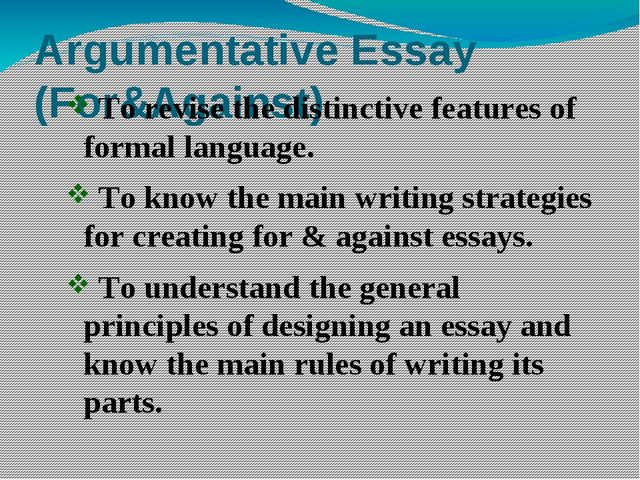 Argumentative Essay (For&Against) To revise the distinctive features of forma...