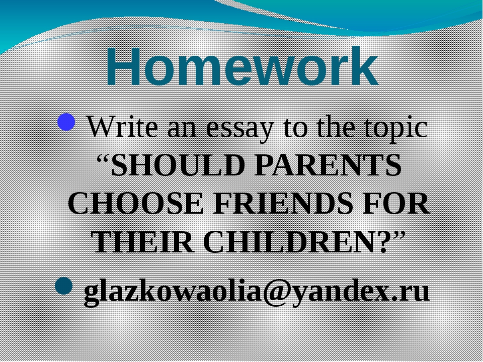 """Homework Write an essay to the topic """"SHOULD PARENTS CHOOSE FRIENDS FOR THEIR..."""