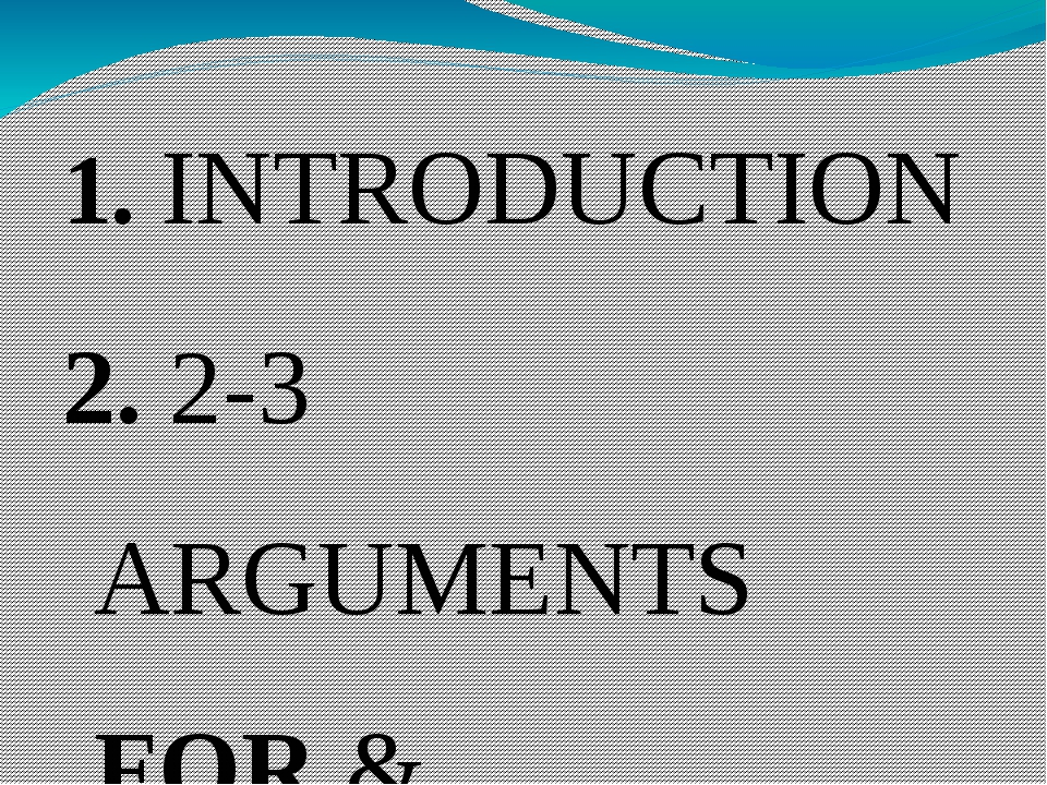 1. INTRODUCTION 2. 2-3 ARGUMENTS FOR & EXAMPLES 3. 2-3 ARGUMENTS AGAINST & EX...