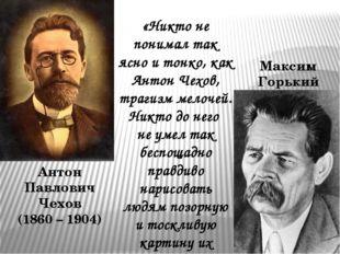 Максим Горький Антон Павлович Чехов (1860 – 1904) «Никто не понимал так ясно