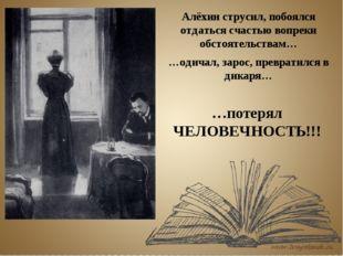 Алёхин струсил, побоялся отдаться счастью вопреки обстоятельствам… …одичал, з