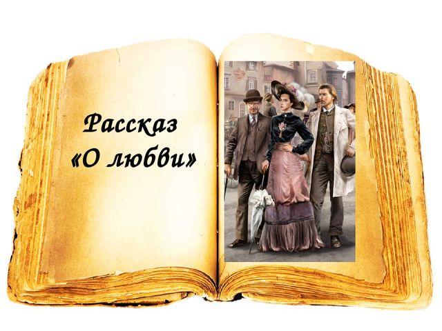 Рассказ «О любви»