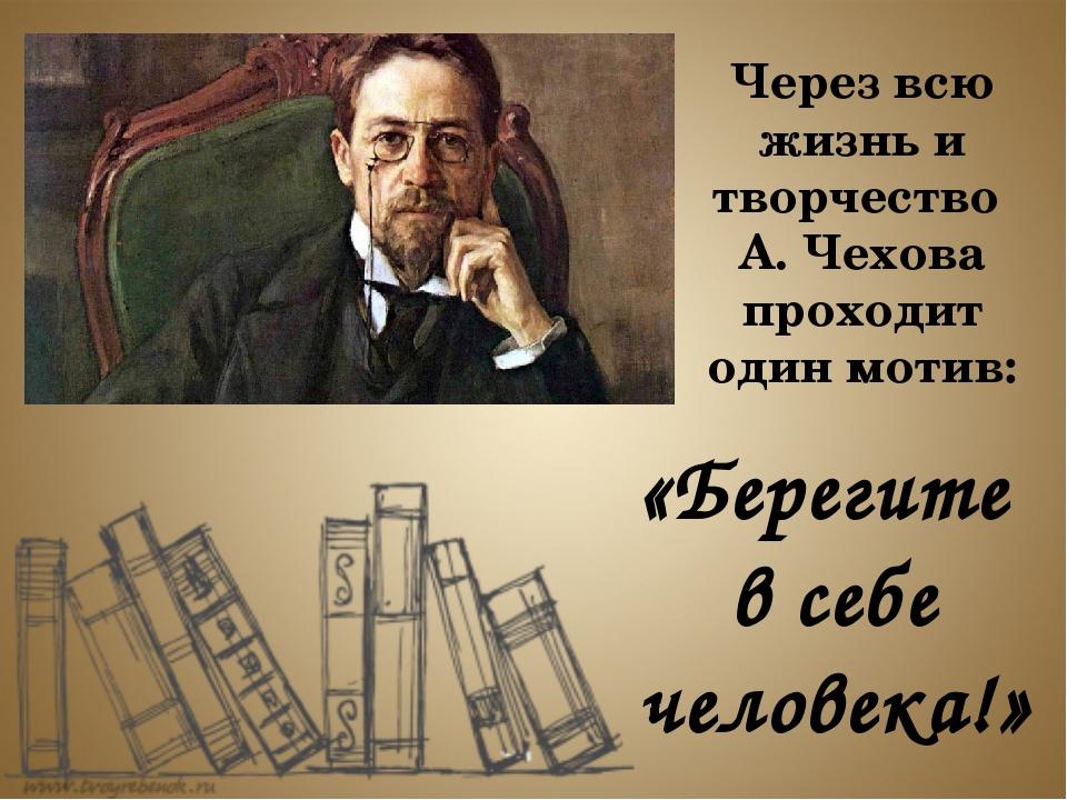 Через всю жизнь и творчество А. Чехова проходит один мотив: «Берегите в себе...