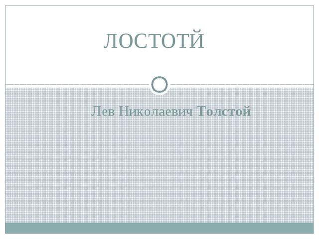 ЛОСТОТЙ Лев Николаевич Толстой