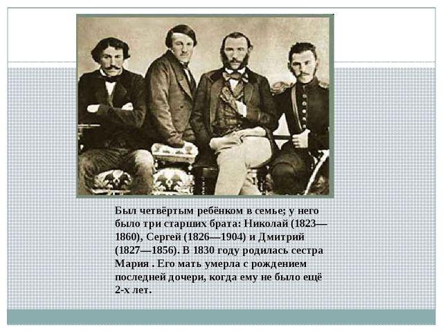 Был четвёртым ребёнком в семье; у него было три старших брата: Николай (1823—...