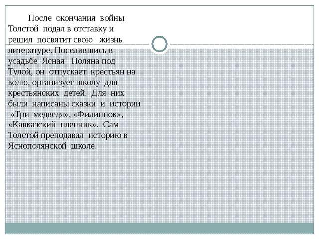 После окончания войны Толстой подал в отставку и решил посвятит свою жизнь л...