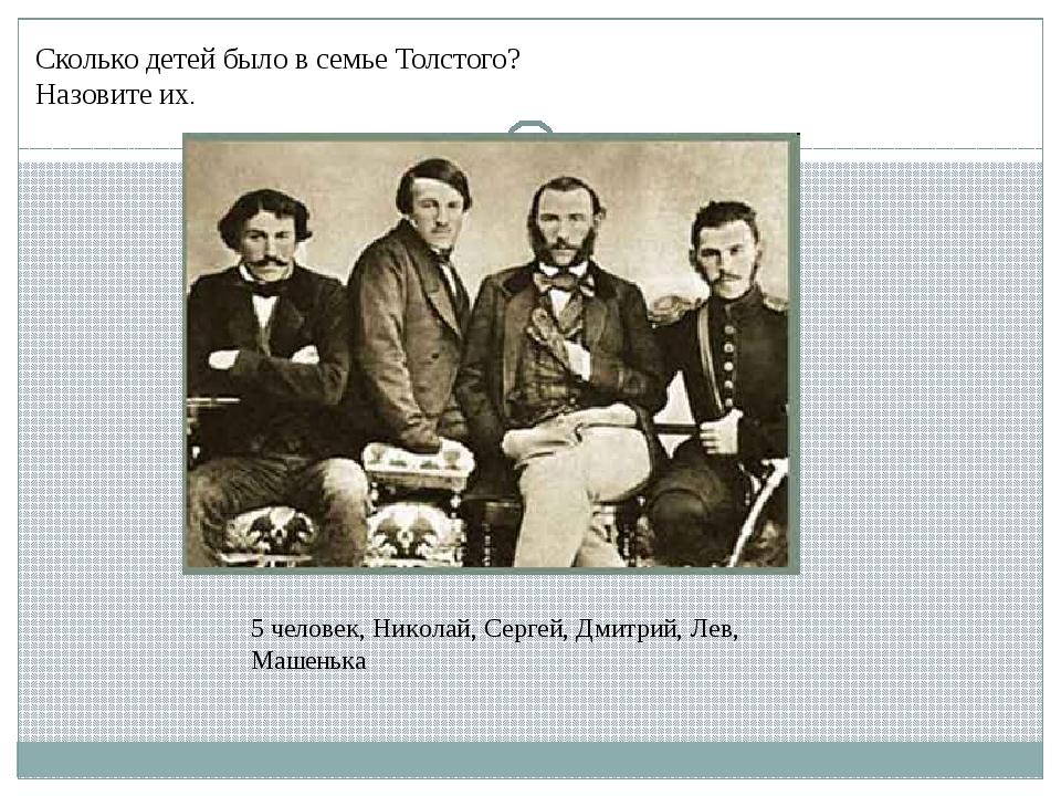 Сколько детей было в семье Толстого? Назовите их. 5 человек, Николай, Сергей,...
