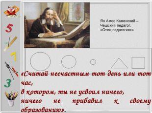 Ян Амос Каменский – Чешский педагог, «Отец педагогики» «Считай несчастным тот