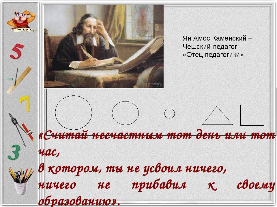 Ян Амос Каменский – Чешский педагог, «Отец педагогики» «Считай несчастным тот...