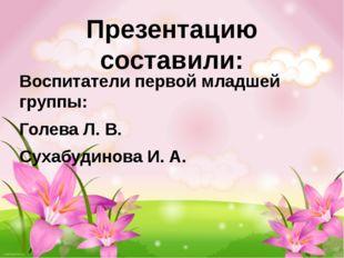 Презентацию составили: Воспитатели первой младшей группы: Голева Л. В. Сухабу