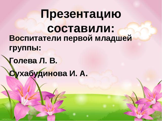 Презентацию составили: Воспитатели первой младшей группы: Голева Л. В. Сухабу...