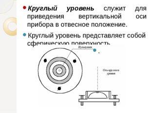 Круглый уровень служит для приведения вертикальной оси прибора в отвесное пол