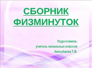 СБОРНИК ФИЗМИНУТОК Подготовила: учитель начальных классов Килыбаева Т.В.