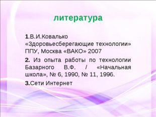 литература 1.В.И.Ковалько «Здоровьесберегающие технологии» ППУ, Москва «ВАКО»