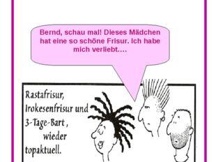 Oh, diese Mode… Bernd, schau mal! Dieses Mädchen hat eine so schöne Frisur. I
