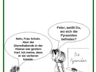 Peter, weißt Du, wo sich die Pyramiden befinden? Nein, Frau Schulz. Aber der