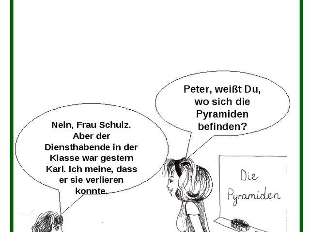 Peter, weißt Du, wo sich die Pyramiden befinden? Nein, Frau Schulz. Aber der...