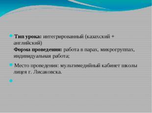 Тип урока: интегрированный (казахский + английский) Форма проведения: работа