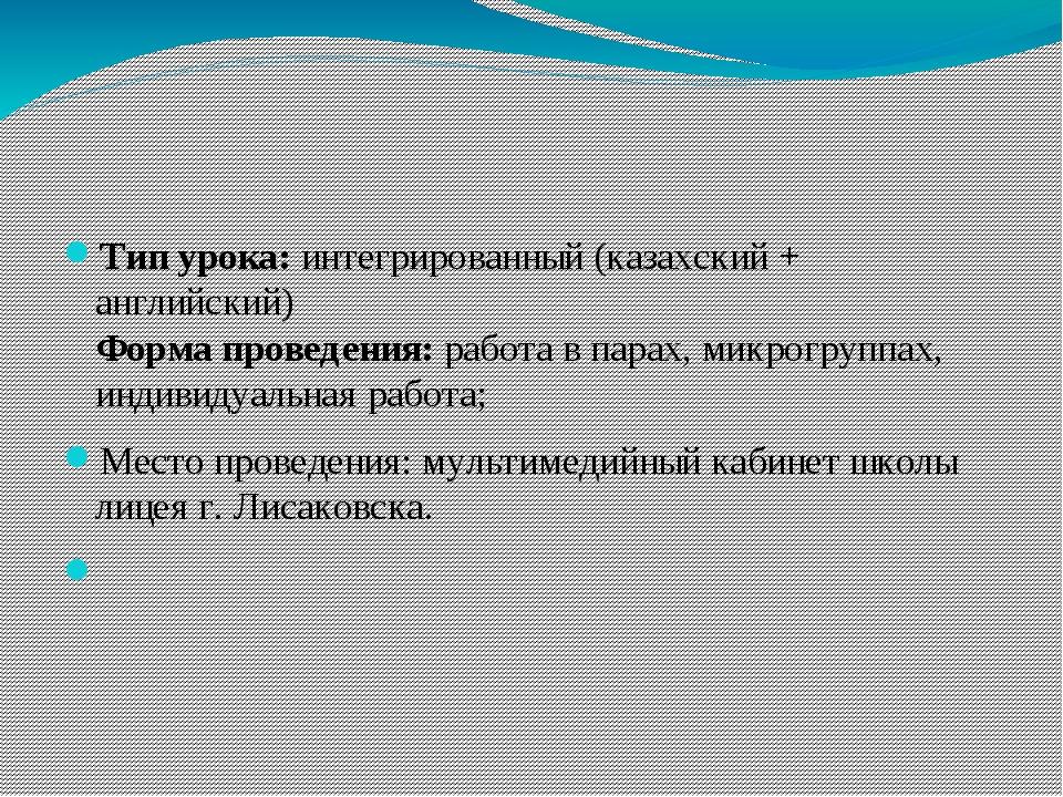 Тип урока: интегрированный (казахский + английский) Форма проведения: работа...
