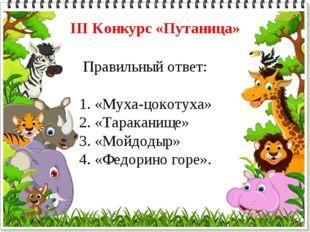 Правильный ответ: 1. «Муха-цокотуха» 2. «Тараканище» 3. «Мойдодыр» 4. «Федор
