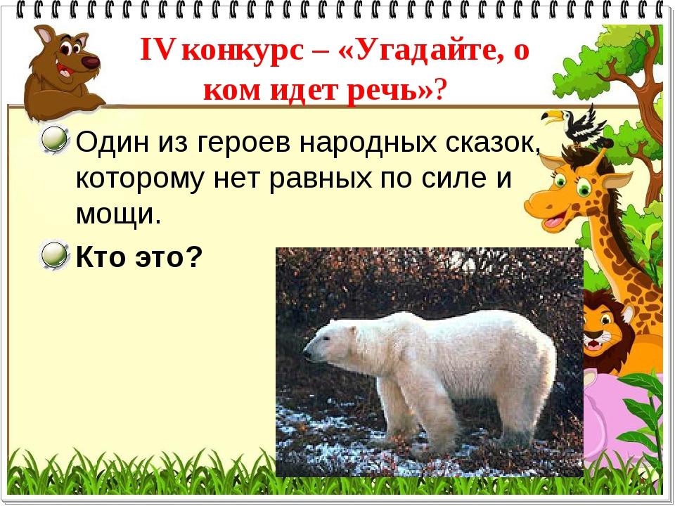 IV конкурс – «Угадайте, о ком идет речь»? Один из героев народных сказок, кот...