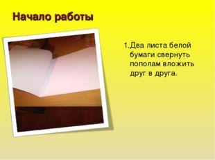 Начало работы 1.Два листа белой бумаги свернуть пополам вложить друг в друга.