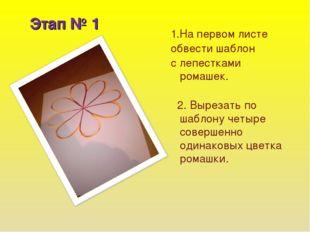 Этап № 1 1.На первом листе обвести шаблон с лепестками ромашек. 2. Вырезать п