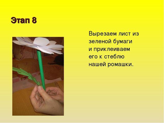 Этап 8 Вырезаем лист из зеленой бумаги и приклеиваем его к стеблю нашей ромаш...