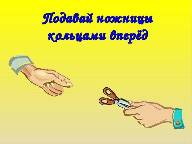 Подавай ножницы кольцами вперёд