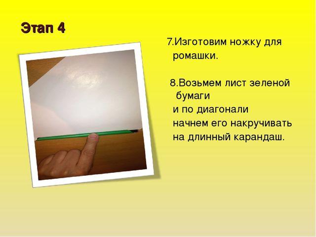 Этап 4 7.Изготовим ножку для ромашки. 8.Возьмем лист зеленой бумаги и по диаг...