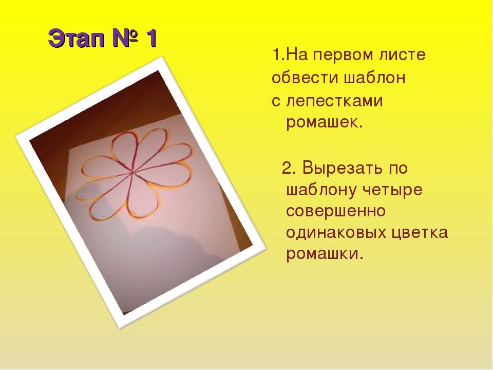 Этап № 1 1.На первом листе обвести шаблон с лепестками ромашек. 2. Вырезать п...