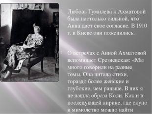 Любовь Гумилева к Ахматовой была настолько сильной, что Анна дает свое соглас