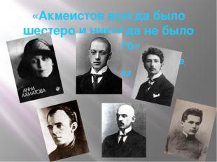 «Акмеистов всегда было шестеро и никогда не было седьмого» Анна Ахматова