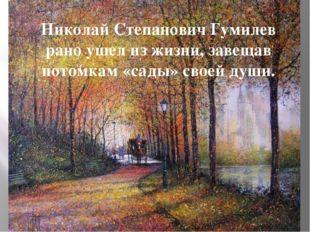 Николай Степанович Гумилев рано ушел из жизни, завещав потомкам «сады» своей