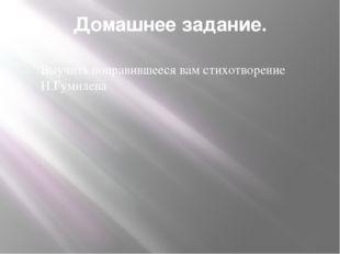 Домашнее задание. Выучить понравившееся вам стихотворение Н.Гумилева