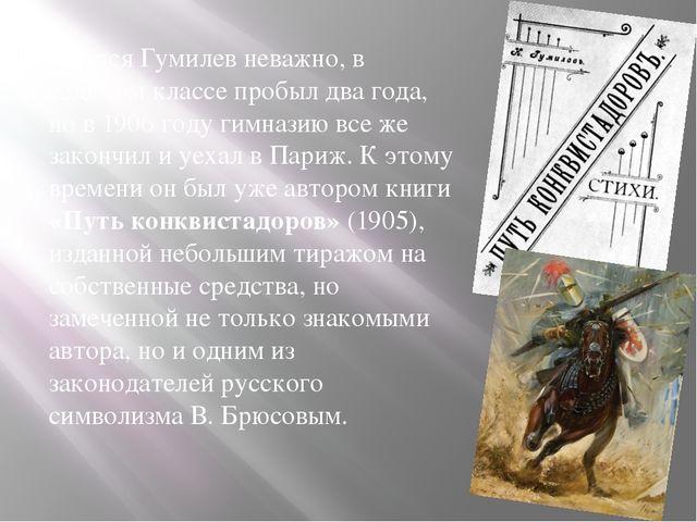 Учился Гумилев неважно, в седьмом классе пробыл два года, но в 1906 году гим...