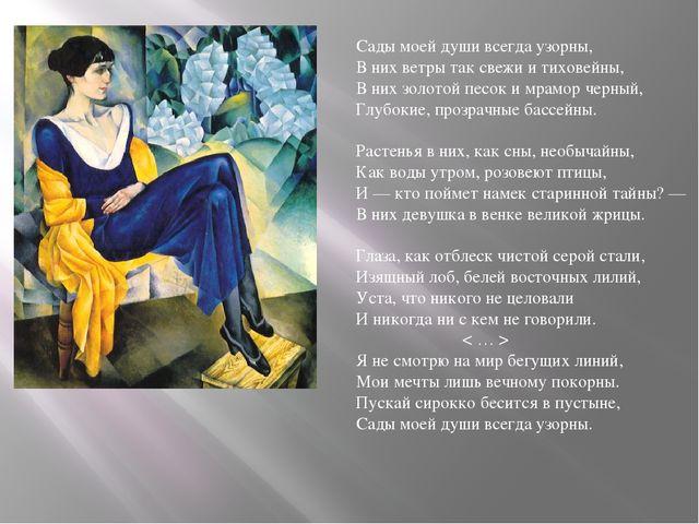 Сады моей души всегда узорны, В них ветры так свежи и тиховейны, В них золото...