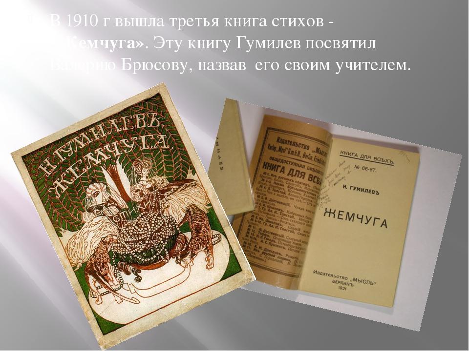 В 1910 г вышла третья книга стихов - «Жемчуга». Эту книгу Гумилев посвятил Ва...
