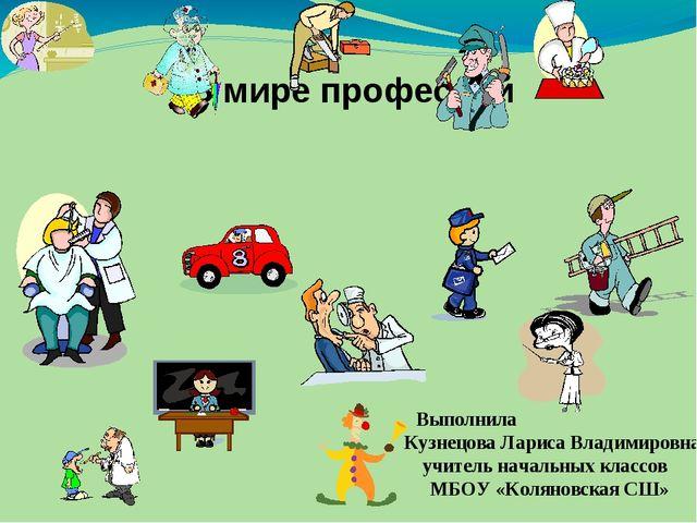 В мире профессий Выполнила Кузнецова Лариса Владимировна, учитель начальных к...
