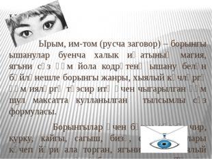 Ырымнар Ырым, им-том (русча заговор) – борынгы ышанулар буенча халык иҗатының