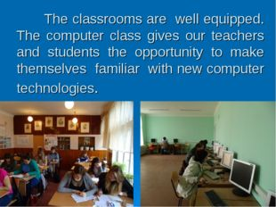 The classrooms are well equipped. The computer class gives our teachers and