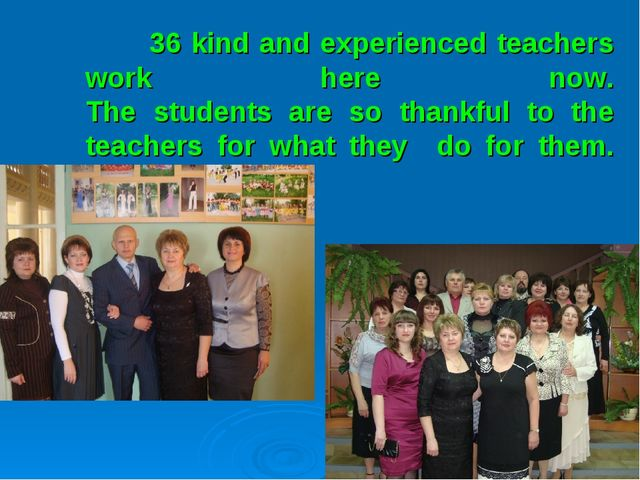 36 kind and experienced teachers work here now. The students are so thankful...