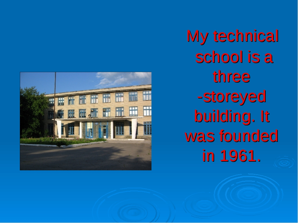 My technical school is a three -storeyed building. It was founded in 1961.