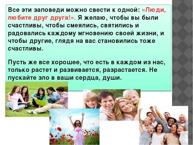Все эти заповеди можно свести к одной: «Люди, любите друг друга!». Я желаю, ч...