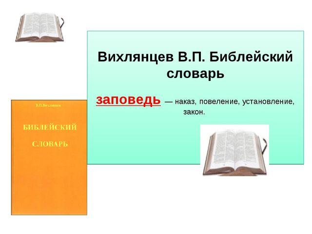 Вихлянцев В.П. Библейский словарь  заповедь— наказ, повеление, установлен...