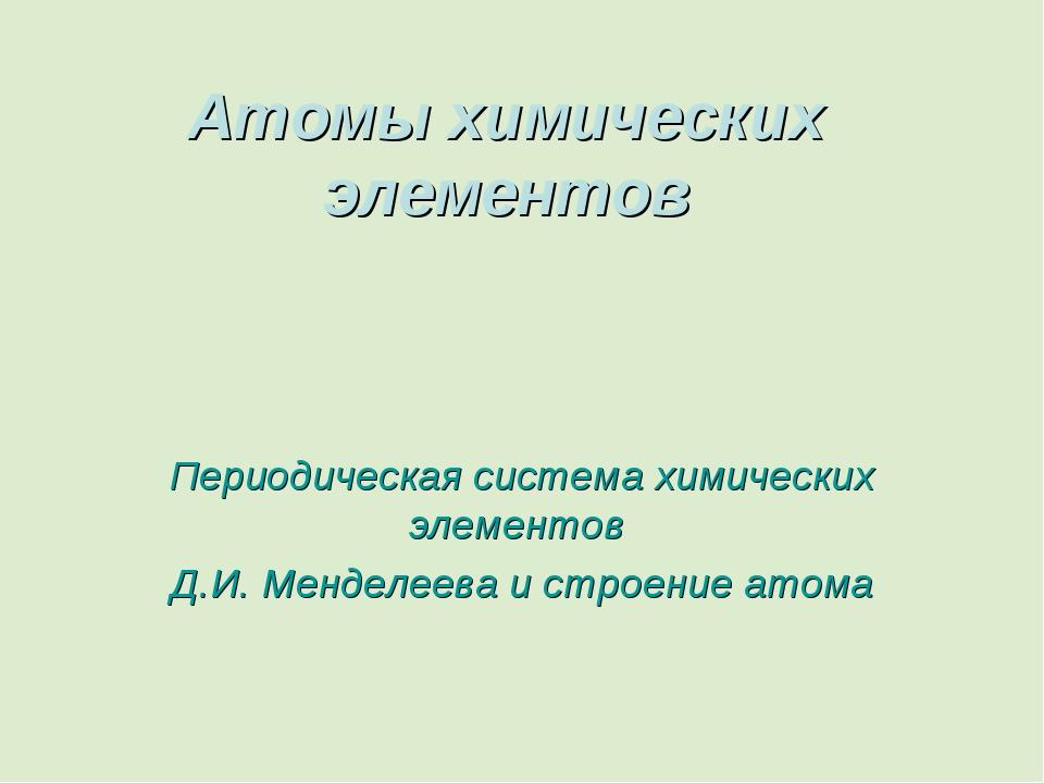 Атомы химических элементов Периодическая система химических элементов Д.И. Ме...